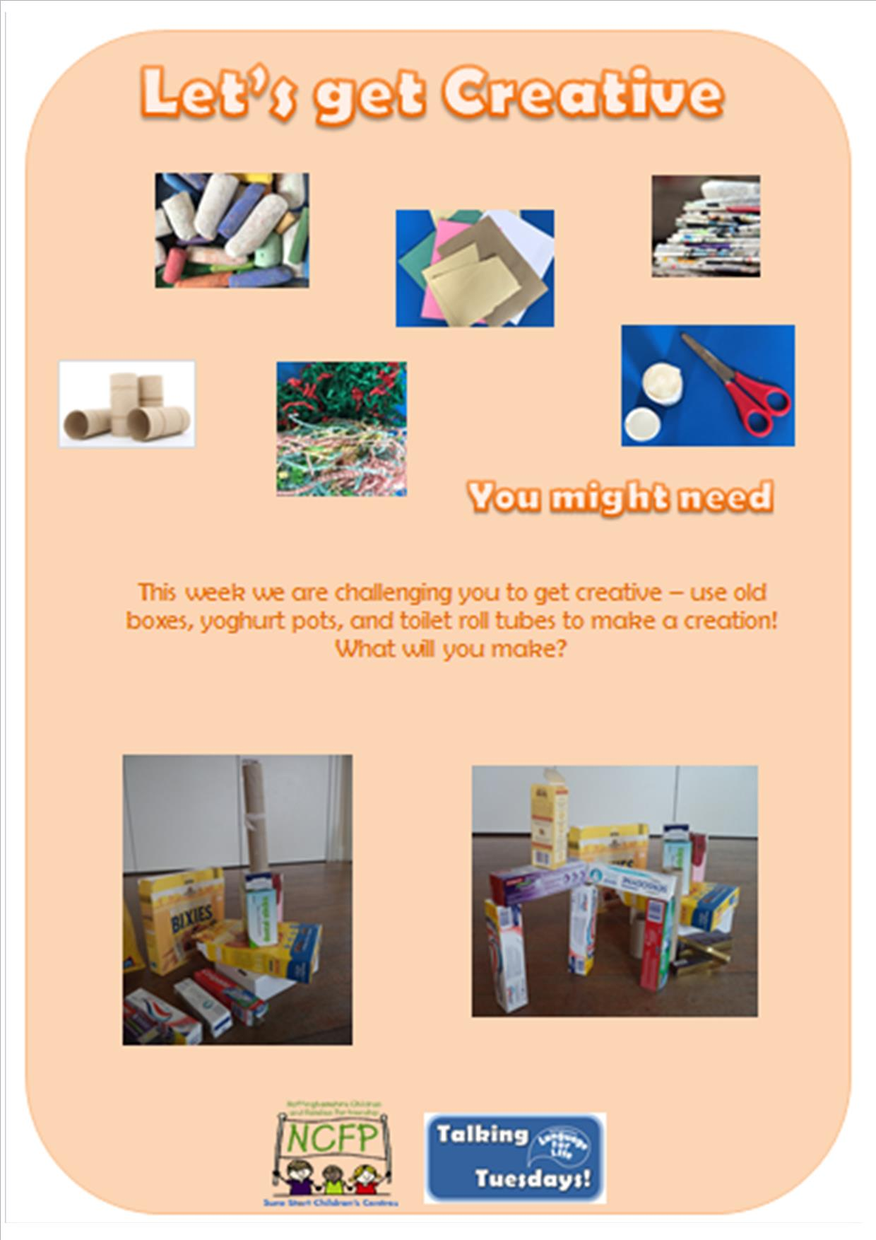 You might need: scissors, chalk, coloured paper, newspaper, shredded paper, cardboard boxes. This week we are challenging you to get creative - use old boxes, yoghurt pots, and toilet roll tubes to make a creation. What will you make?